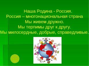 Наша Родина - Россия. Россия – многонациональная страна Мы живем дружно. Мы