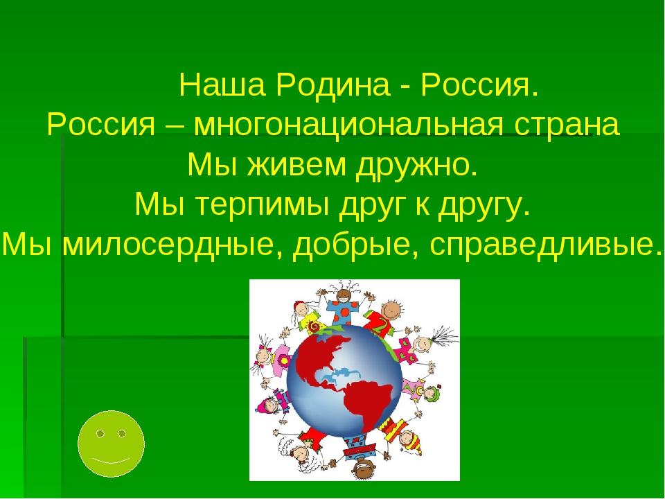 Наша Родина - Россия. Россия – многонациональная страна Мы живем дружно. Мы...