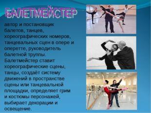 автор ипостановщик балетов, танцев, хореографических номеров, танцевальных с