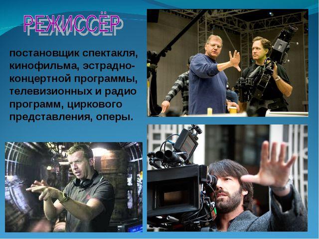 постановщик спектакля, кинофильма, эстрадно-концертной программы, телевизионн...