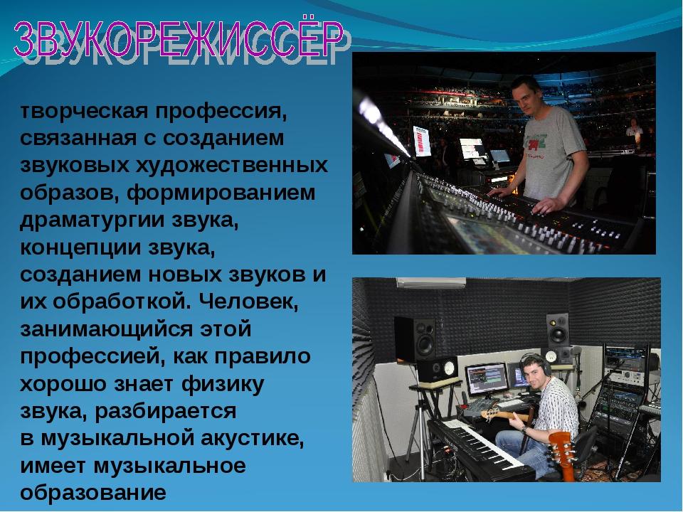 творческая профессия, связанная с созданием звуковых художественных образов,...