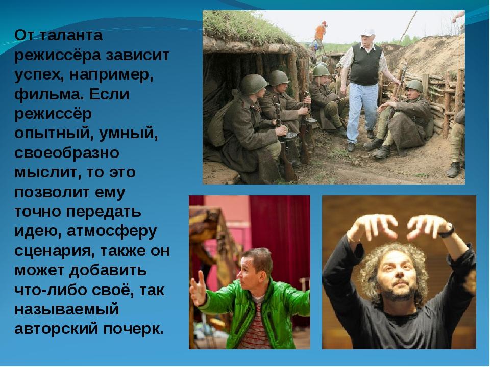 От таланта режиссёра зависит успех, например, фильма. Если режиссёр опытный,...