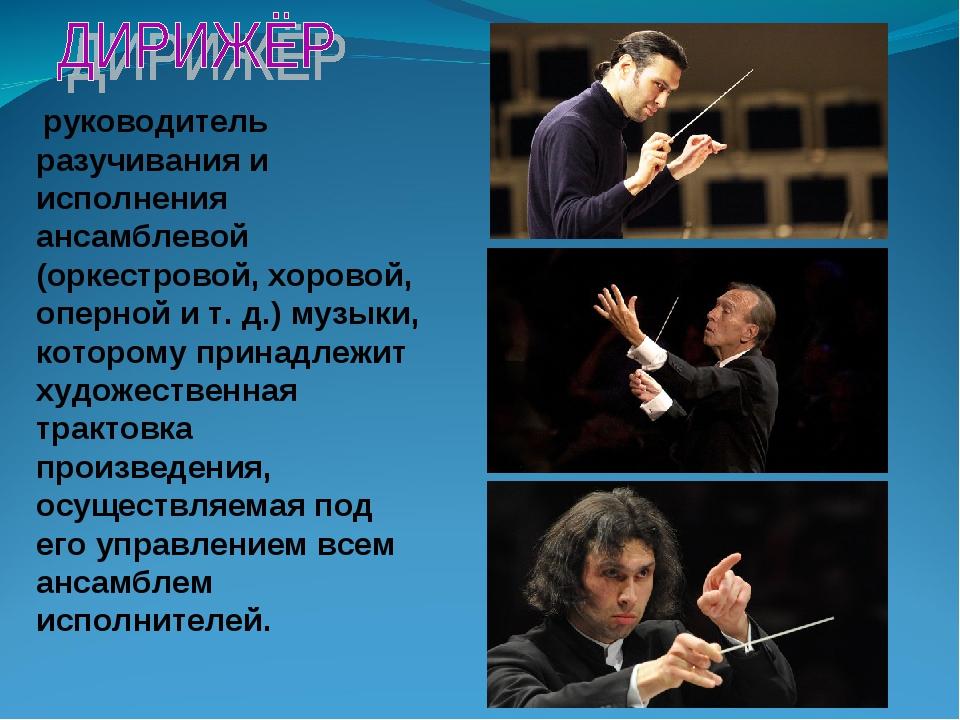 руководитель разучивания и исполнения ансамблевой (оркестровой, хоровой, опе...