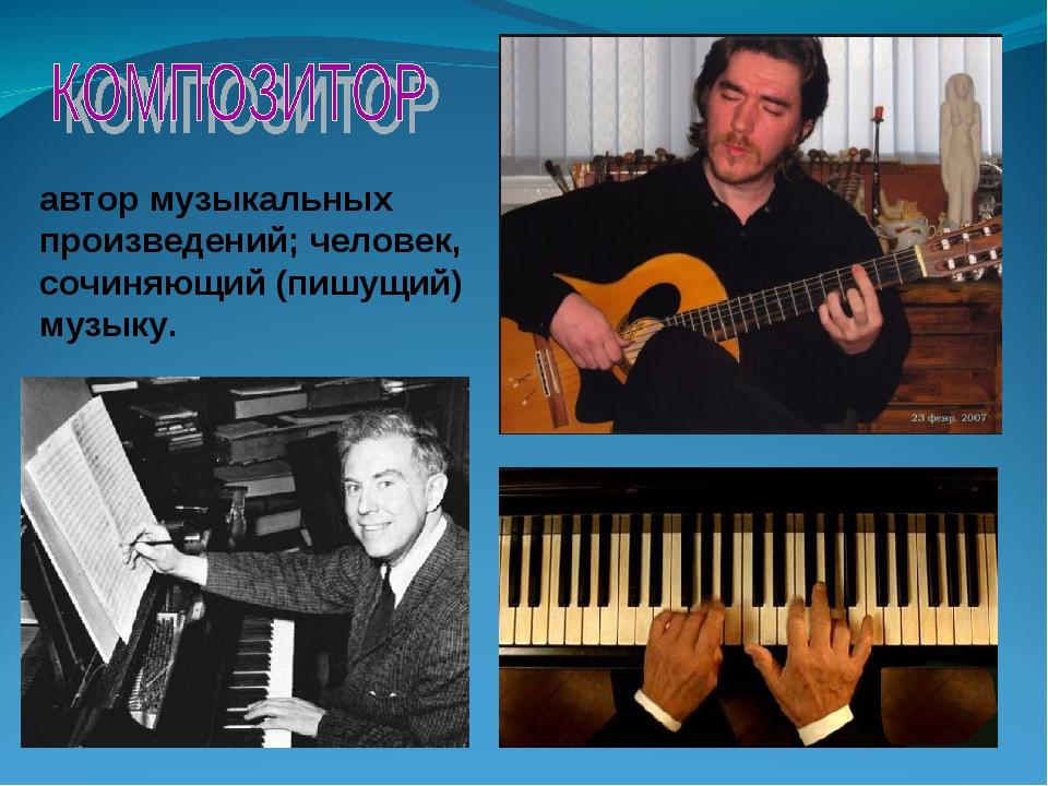 автор музыкальных произведений; человек, сочиняющий (пишущий) музыку.