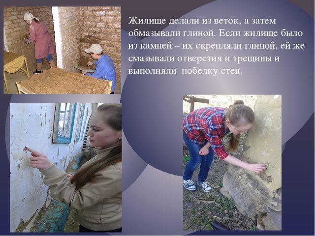 Жилище делали из веток, а затем обмазывали глиной. Если жилище было из камней...