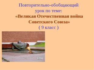 Повторительно-обобщающий урок по теме: «Великая Отечественная война Советског