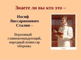 Знаете ли вы кто это – Иосиф Виссарионович Сталин – Верховный главнокомандующ