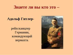 Знаете ли вы кто это – Адольф Гитлер- рейхсканцлер Германии, командующий верм