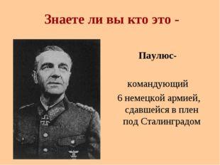 Знаете ли вы кто это - Паулюс- командующий 6 немецкой армией, сдавшейся в пле