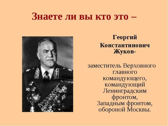 Знаете ли вы кто это – Георгий Константинович Жуков- заместитель Верховного...