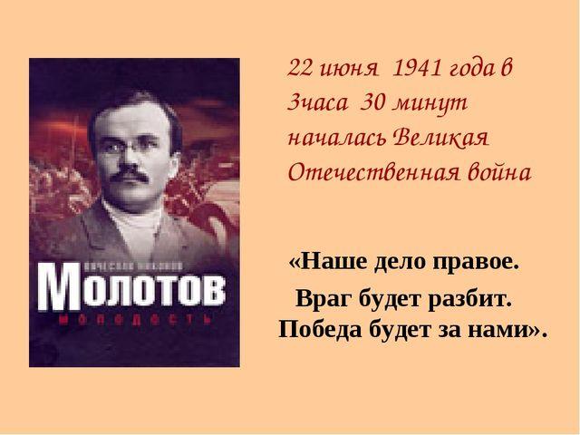 «Наше дело правое. Враг будет разбит. Победа будет за нами».  22 июня 1941 г...