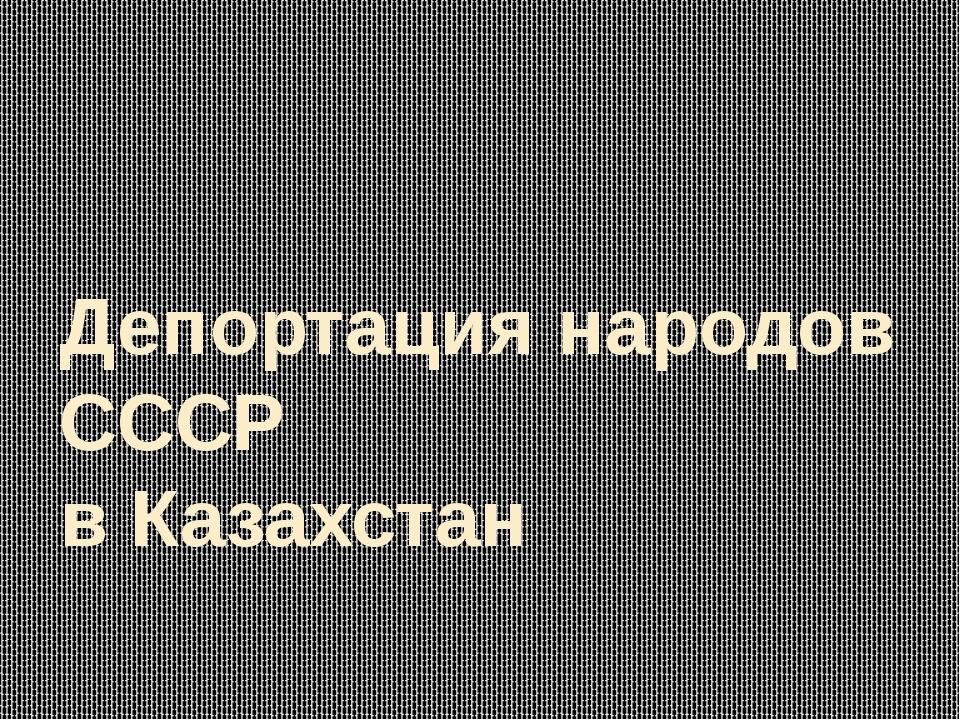 Депортация народов СССР  в Казахстан
