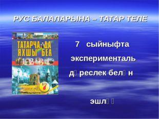 РУС БАЛАЛАРЫНА – ТАТАР ТЕЛЕ 7 сыйныфта эксперименталь дәреслек белән эшләү