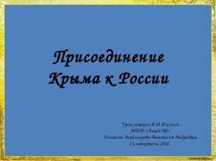 Присоединение Крыма к России Урок истории в 10 А классе МБОУ «Лицей №1» Учите