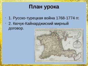 План урока 1. Русско-турецкая война 1768-1774 гг. 2. Кючук-Кайнарджиский мирн