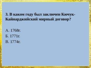 3. В каком году был заключен Кючук-Кайнарджийский мирный договор? А. 1768г.