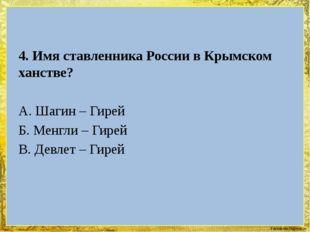 4. Имя ставленника России в Крымском ханстве? А. Шагин – Гирей Б. Менгли – Г
