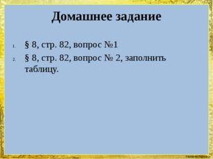Домашнее задание § 8, стр. 82, вопрос №1 § 8, стр. 82, вопрос № 2, заполнить