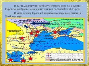 В 1771г. Долгорукий разбил у Перекопа орду хана Селим – Гирея, занял Крым.