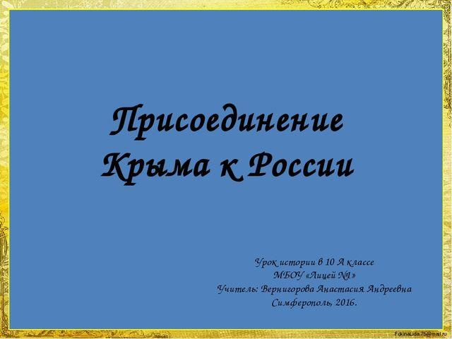 Присоединение Крыма к России Урок истории в 10 А классе МБОУ «Лицей №1» Учите...