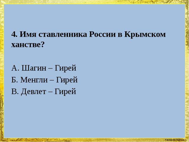 4. Имя ставленника России в Крымском ханстве? А. Шагин – Гирей Б. Менгли – Г...