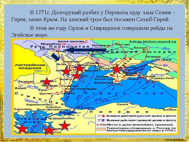 В 1771г. Долгорукий разбил у Перекопа орду хана Селим – Гирея, занял Крым....