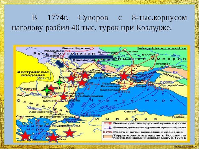 В 1774г. Суворов с 8-тыс.корпусом наголову разбил 40 тыс. турок при Козлудж...