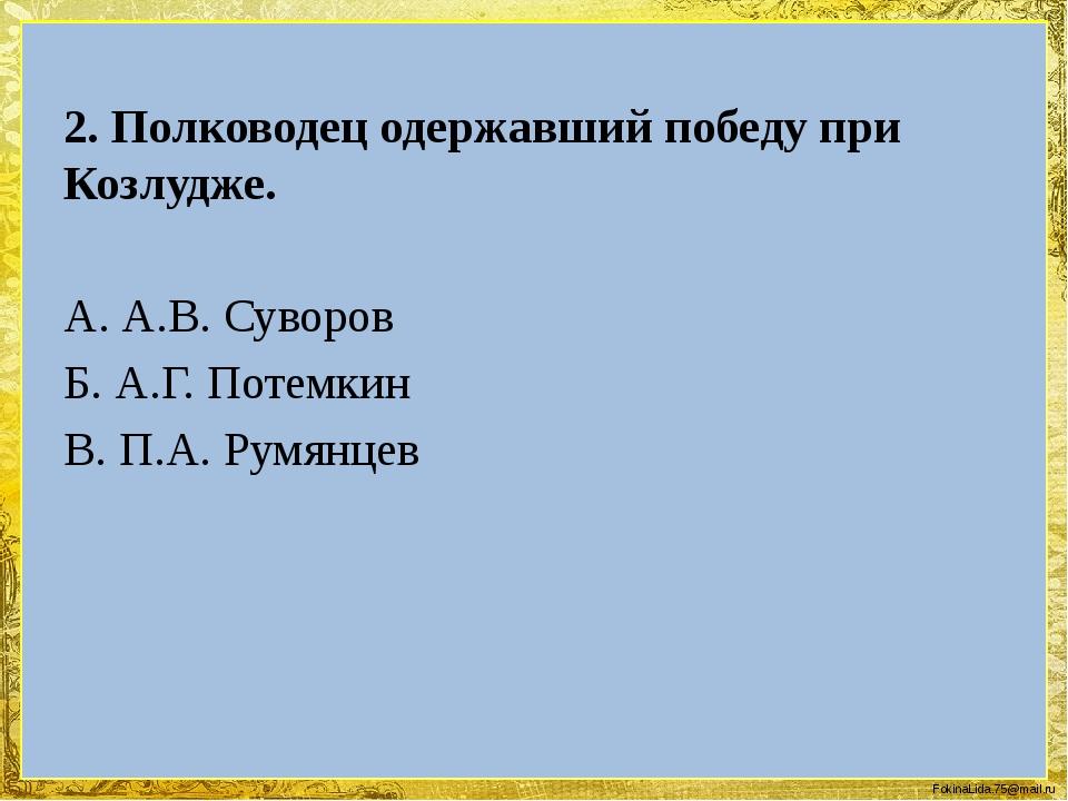 2. Полководец одержавший победу при Козлудже. А. А.В. Суворов Б. А.Г. Потемки...