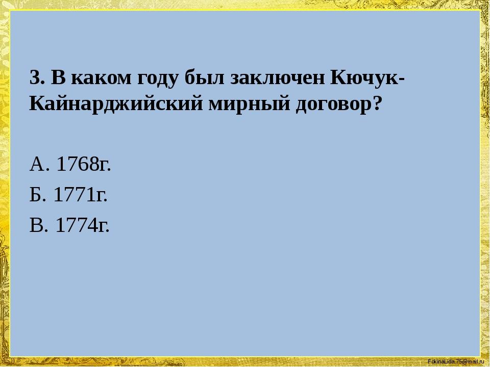 3. В каком году был заключен Кючук-Кайнарджийский мирный договор? А. 1768г....