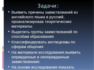 Задачи: Выявить причины заимствований из английского языка в русский, проанал