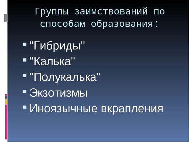"""Группы заимствований по способам образования: """"Гибриды"""" """"Калька"""" """"Полукалька""""..."""