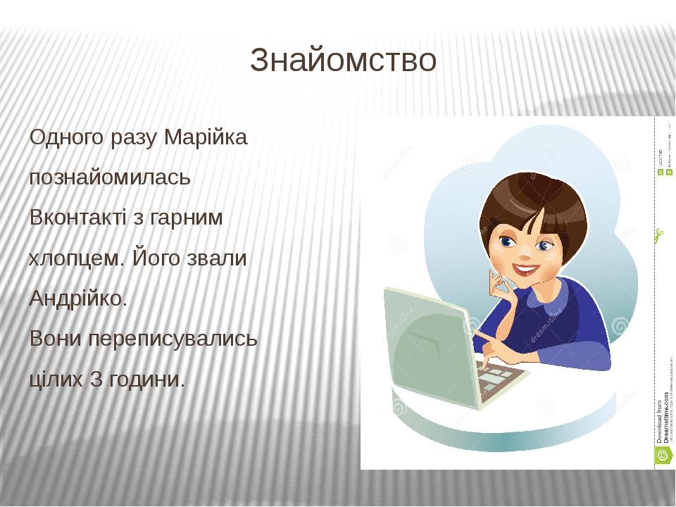 Знайомство Одного разу Марійка познайомилась Вконтакті з гарним хлопцем. Його...