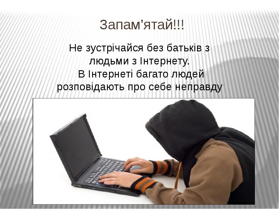 Запам'ятай!!! Не зустрічайся без батьків з людьми з Інтернету. В Інтернеті ба...