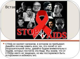 СПИД не жалеет организм, в котором он пребывает. Давайте почтим память всех т