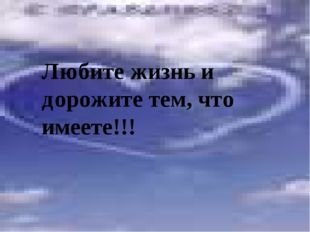 Любите жизнь и дорожите тем, что имеете!!!