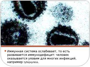 Иммунная система ослабевает, то есть развивается иммунодефицит: человек оказы