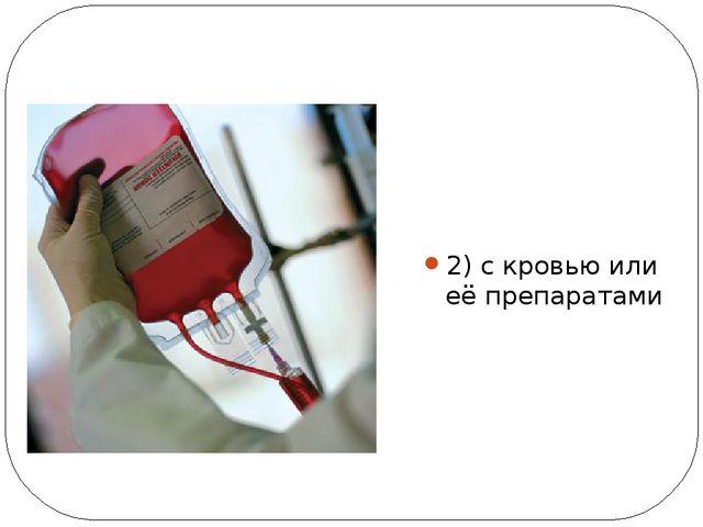 2) с кровью или её препаратами