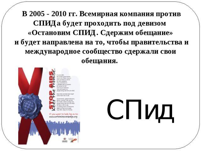 В 2005 - 2010 гг. Всемирная компания против СПИДа будет проходить под девизо...