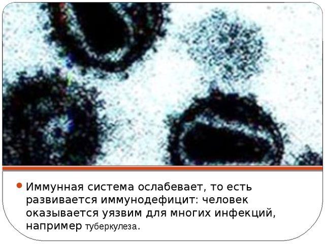 Иммунная система ослабевает, то есть развивается иммунодефицит: человек оказы...