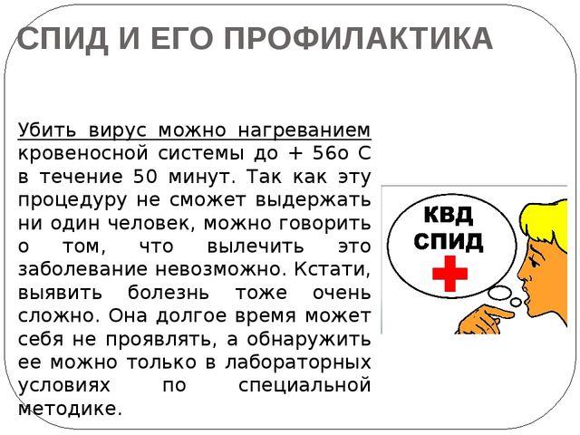 СПИД И ЕГО ПРОФИЛАКТИКА Убить вирус можно нагреванием кровеносной системы до...