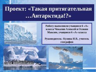 Проект: «Такая притягательная …Антарктида!?» Работу выполнили учащиеся 6 «А»