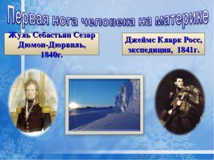 Жуль Себастьян Сезар Дюмон-Дюрвиль, 1840г. Джеймс Кларк Росс, экспедиция, 184