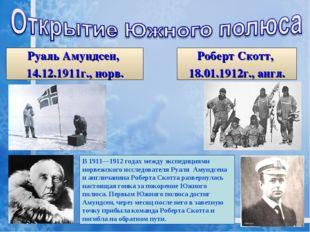 Руаль Амундсен, 14.12.1911г., норв. Роберт Скотт, 18.01.1912г., англ. В1911—