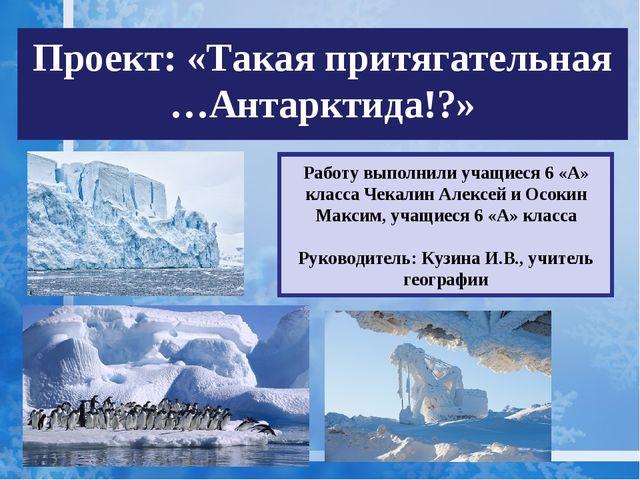 Проект: «Такая притягательная …Антарктида!?» Работу выполнили учащиеся 6 «А»...