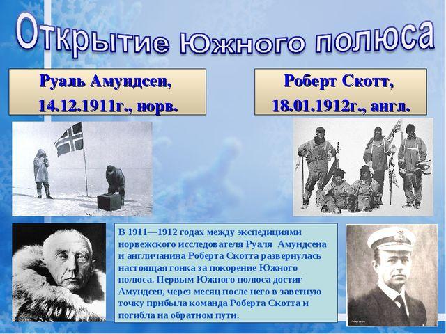 Руаль Амундсен, 14.12.1911г., норв. Роберт Скотт, 18.01.1912г., англ. В1911—...