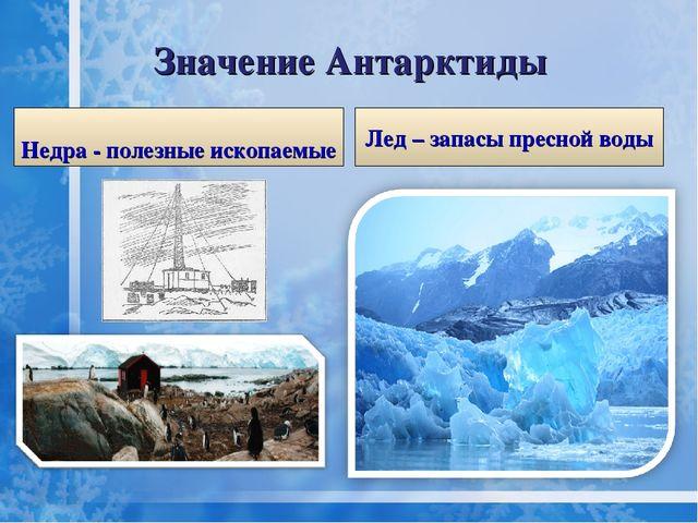 Значение Антарктиды Недра - полезные ископаемые Лед – запасы пресной воды