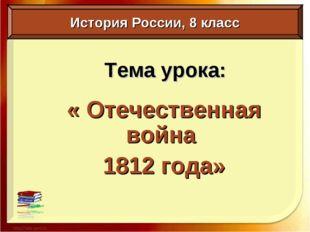 Тема урока: « Отечественная война 1812 года» История России, 8 класс