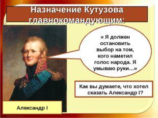 Назначение Кутузова главнокомандующим: Александр I « Я должен остановить выбо