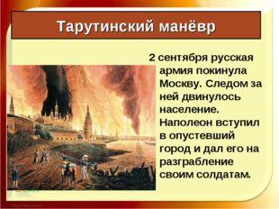Тарутинский манёвр 2 сентября русская армия покинула Москву. Следом за ней дв