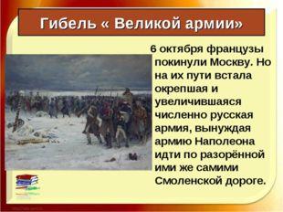 Гибель « Великой армии» 6 октября французы покинули Москву. Но на их пути вст